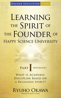 Learning the Spirit of the Founder of Happy Science University Part I (Overview)