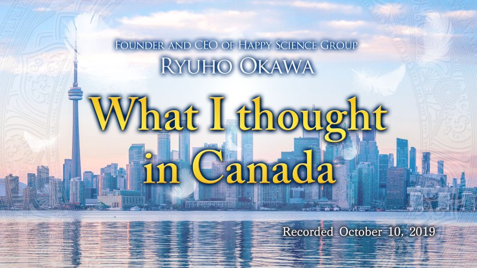 """""""What I thought in Canada""""-Available to watch at Happy Science Temples!"""