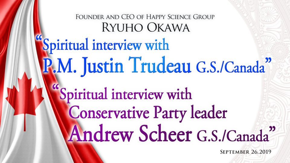 """""""Spiritual Interview with P.M Justin Trudeau G.S / Conservative Party Leader Andrew Scheer G.S."""" Available at Happy Science Temples"""