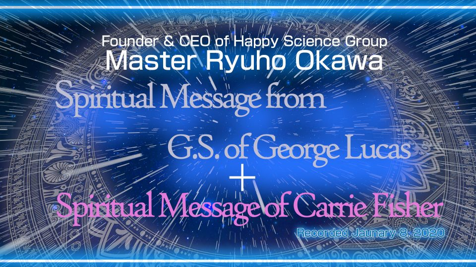 """""""Spiritual Message from Guardian Spirit of George Lucas"""" & """"Spiritual Message of Carrie Fisher"""" (107 min) is Availble to Watch in Happy Science Temples!"""