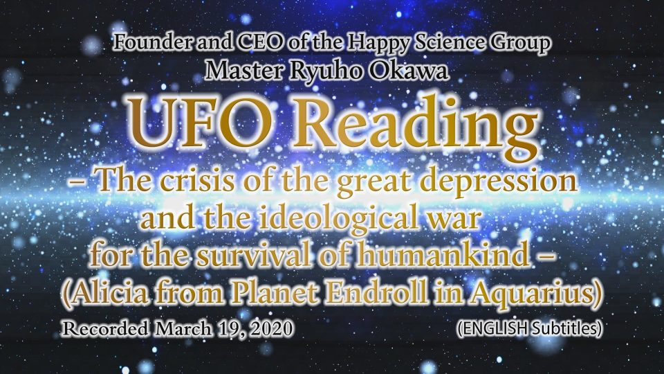 """UFO Reading – The crisis of the great depression and the ideological war for the survival of humankind-(Alicia from Planet Endroll in Aquarius)"" is Available to Watch in Happy Science Temples!"