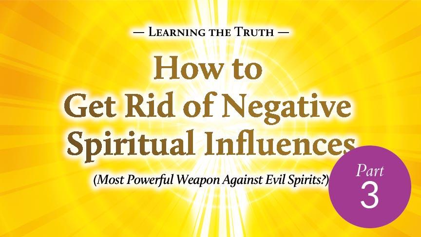 How to Get Rid of Negative Spiritual Influences (Part 3)