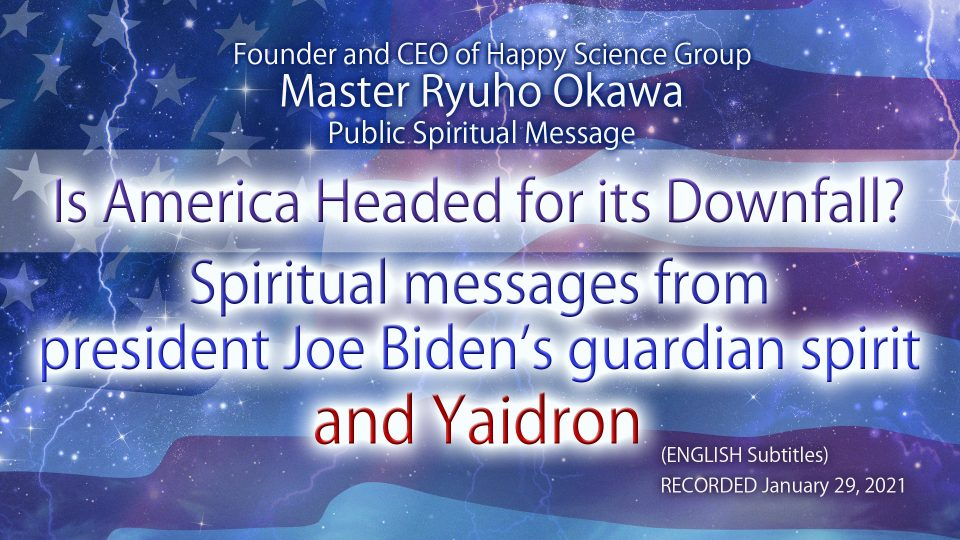 """""""Is America Headed for its Downfall? —Spiritual messages from president Joe Biden's guardian spirit and Yaidron"""" is Available to Watch in Happy Science Temples!"""