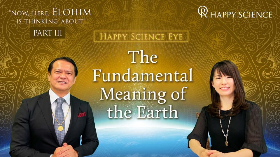 """The Fundamental Meaning of the Earth On Master Okawa's lecture, """"Now, here, Elohim is thinking about."""" (Part3)"""